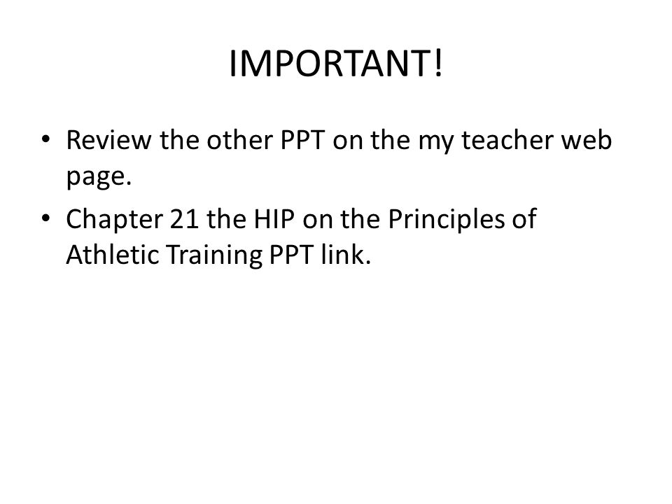 IMPORTANT! Review the other PPT on the my teacher web page. Chapter 21 the HIP on the Principles of Athletic Training PPT link.