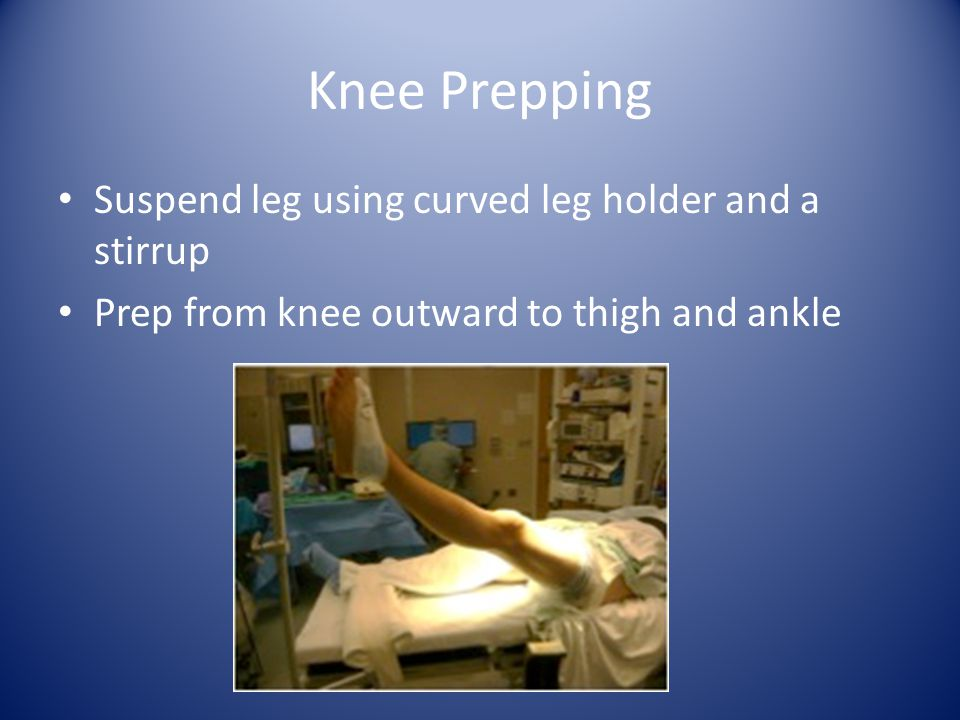 Knee Draping Hold leg with towel, circulator releases foot and removes support Sterile, impervious stockinette is rolled down calf, then wrapped with ace