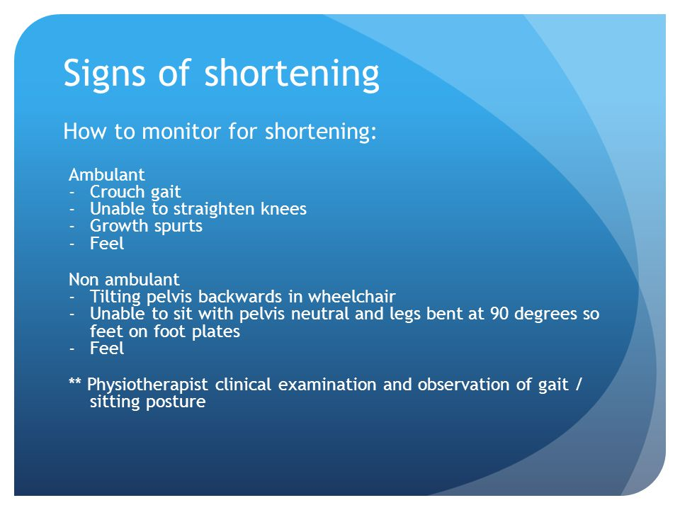 Signs of shortening How to monitor for shortening: Ambulant -Crouch gait -Unable to straighten knees -Growth spurts -Feel Non ambulant -Tilting pelvis