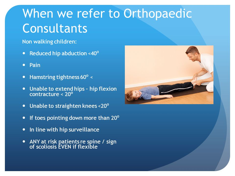 When we refer to Orthopaedic Consultants Non walking children: Reduced hip abduction <40 ⁰ Pain Hamstring tightness 60 ⁰ < Unable to extend hips – hip