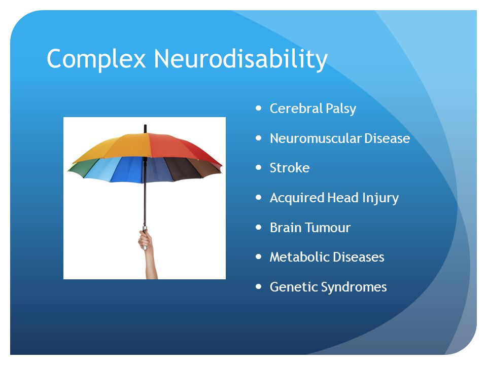 Complex Neurodisability Cerebral Palsy Neuromuscular Disease Stroke Acquired Head Injury Brain Tumour Metabolic Diseases Genetic Syndromes