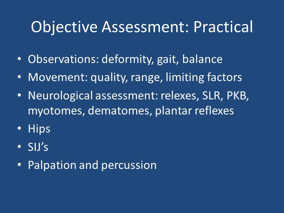 Objective Assessment: Practical Observations: deformity, gait, balance Movement: quality, range, limiting factors Neurological assessment: relexes, SLR, PKB, myotomes, dematomes, plantar reflexes Hips SIJ's Palpation and percussion