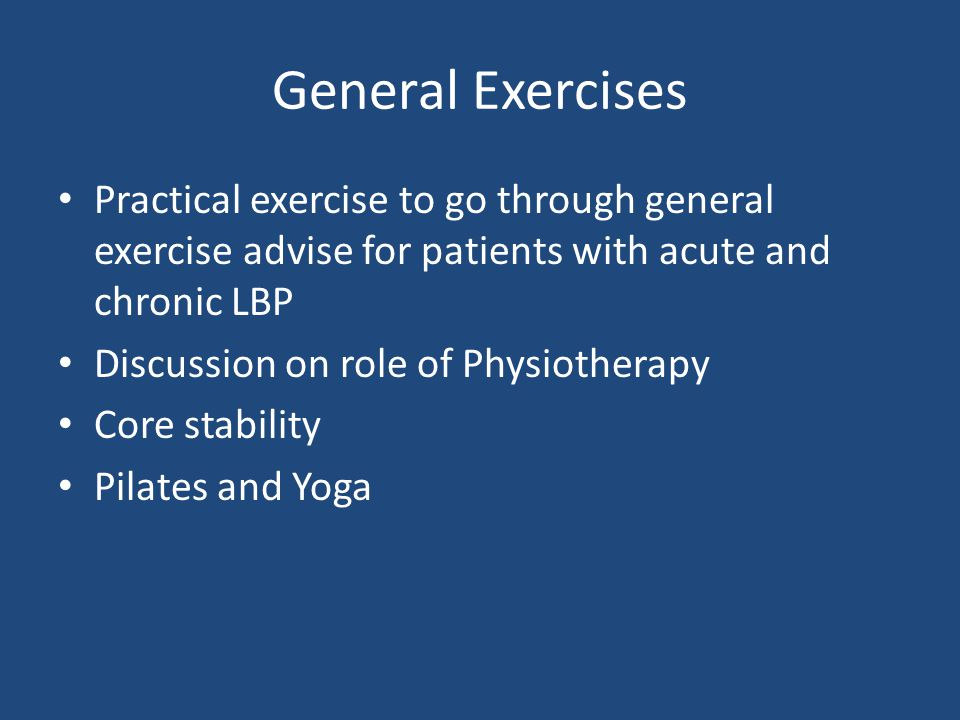 General Exercises Practical exercise to go through general exercise advise for patients with acute and chronic LBP Discussion on role of Physiotherapy Core stability Pilates and Yoga