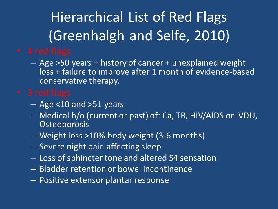 Hierarchical List or Red Flags 2 red flags – Age 11-19 – Weight loss 5-10% body weight (3-6 months) – Constant progressive pain – Abdominal pain and changed bowel habits, but with no change in medication – Inability to lie supine – Bizarre neurological deficit – Spasm – Disturbed gait