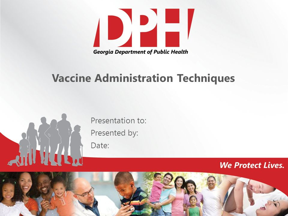 Vaccine Administration Techniques Presentation to: Presented by: Date:
