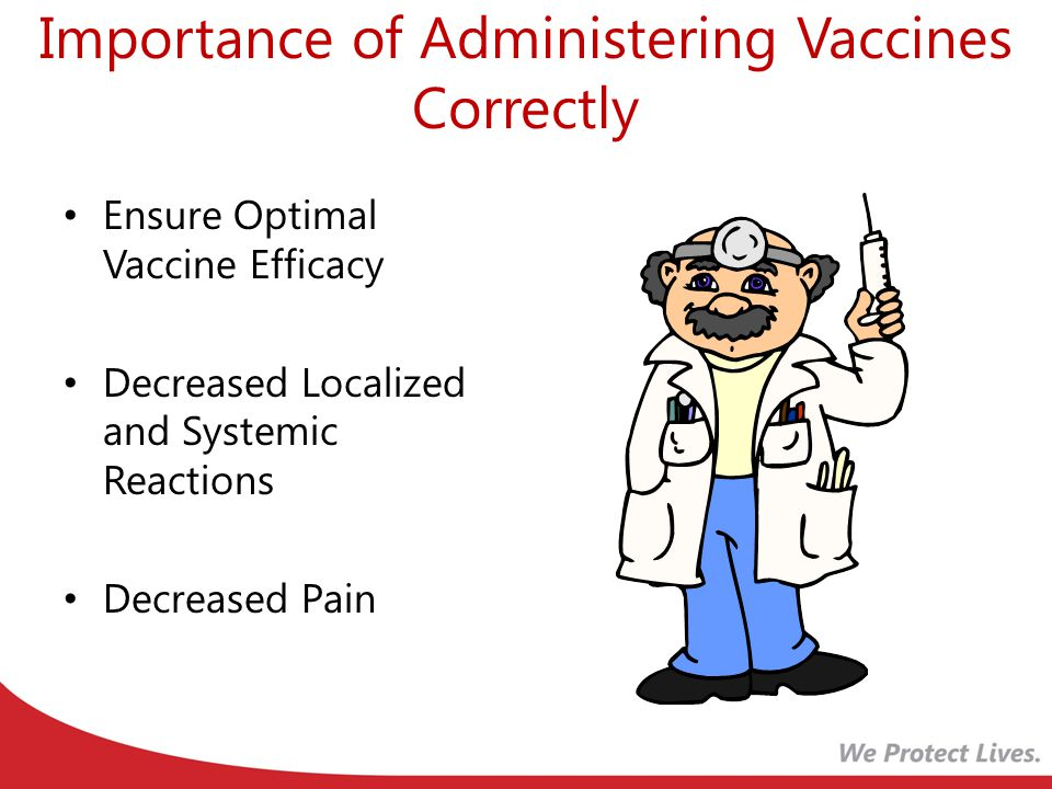 Importance of Administering Vaccines Correctly Ensure Optimal Vaccine Efficacy Decreased Localized and Systemic Reactions Decreased Pain