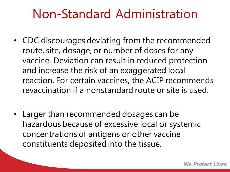 Non-Standard Administration CDC discourages deviating from the recommended route, site, dosage, or number of doses for any vaccine.