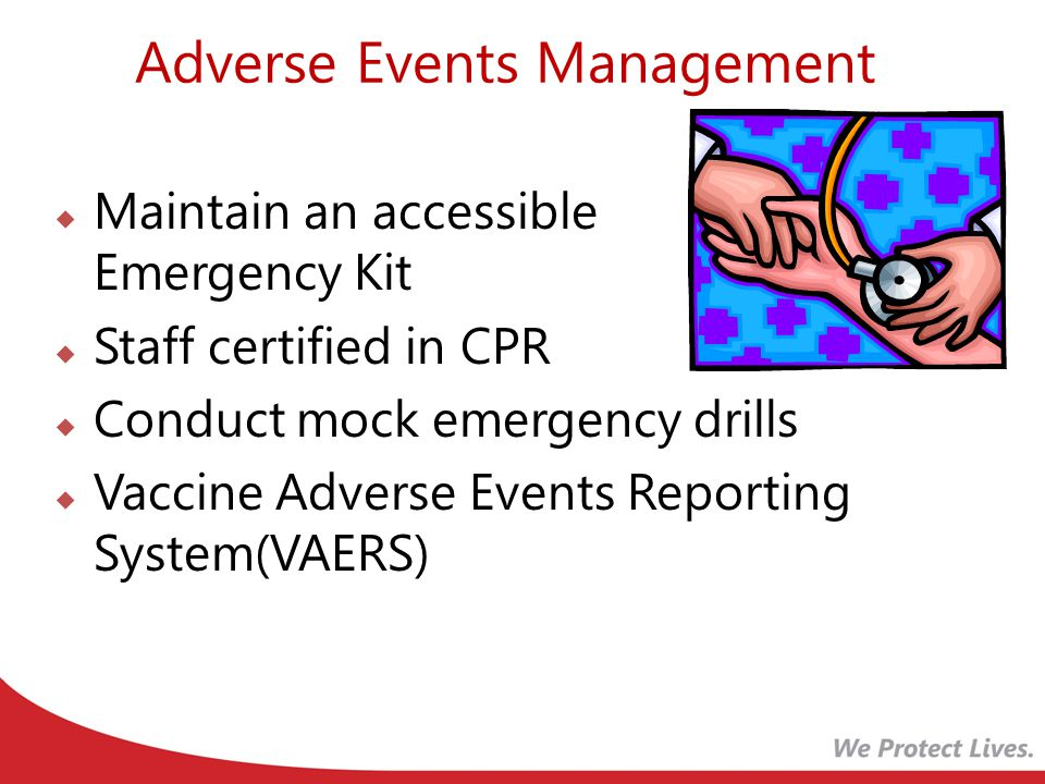 Adverse Events Management  Maintain an accessible Emergency Kit  Staff certified in CPR  Conduct mock emergency drills  Vaccine Adverse Events Reporting System(VAERS)