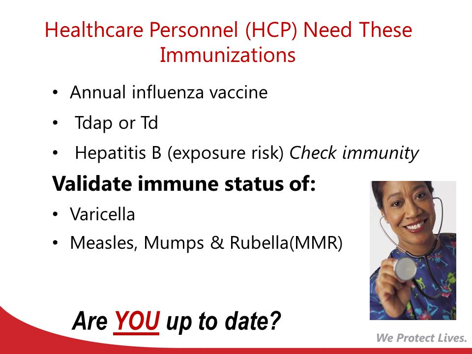 Healthcare Personnel (HCP) Need These Immunizations Annual influenza vaccine Tdap or Td Hepatitis B (exposure risk) Check immunity Validate immune status of: Varicella Measles, Mumps & Rubella(MMR) Are YOU up to date