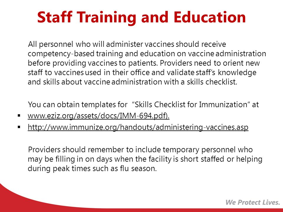 Staff Training and Education All personnel who will administer vaccines should receive competency-based training and education on vaccine administration before providing vaccines to patients.