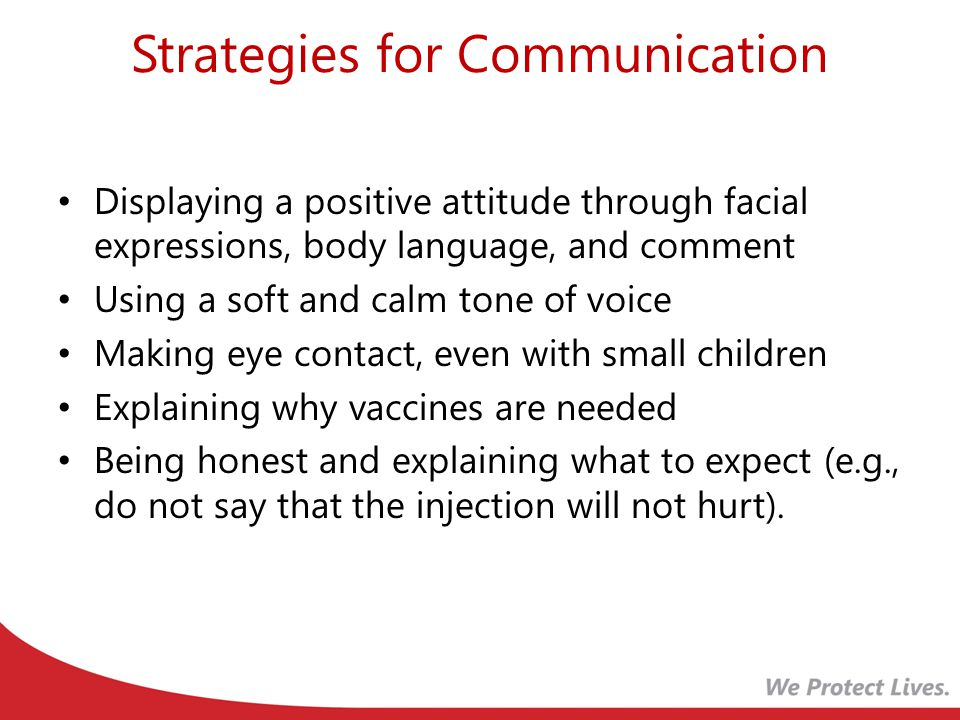 Strategies for Communication Displaying a positive attitude through facial expressions, body language, and comment Using a soft and calm tone of voice Making eye contact, even with small children Explaining why vaccines are needed Being honest and explaining what to expect (e.g., do not say that the injection will not hurt).