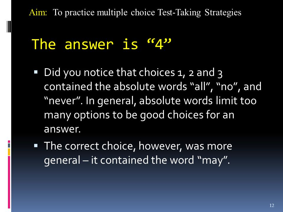 12 The answer is 4  Did you notice that choices 1, 2 and 3 contained the absolute words all , no , and never .