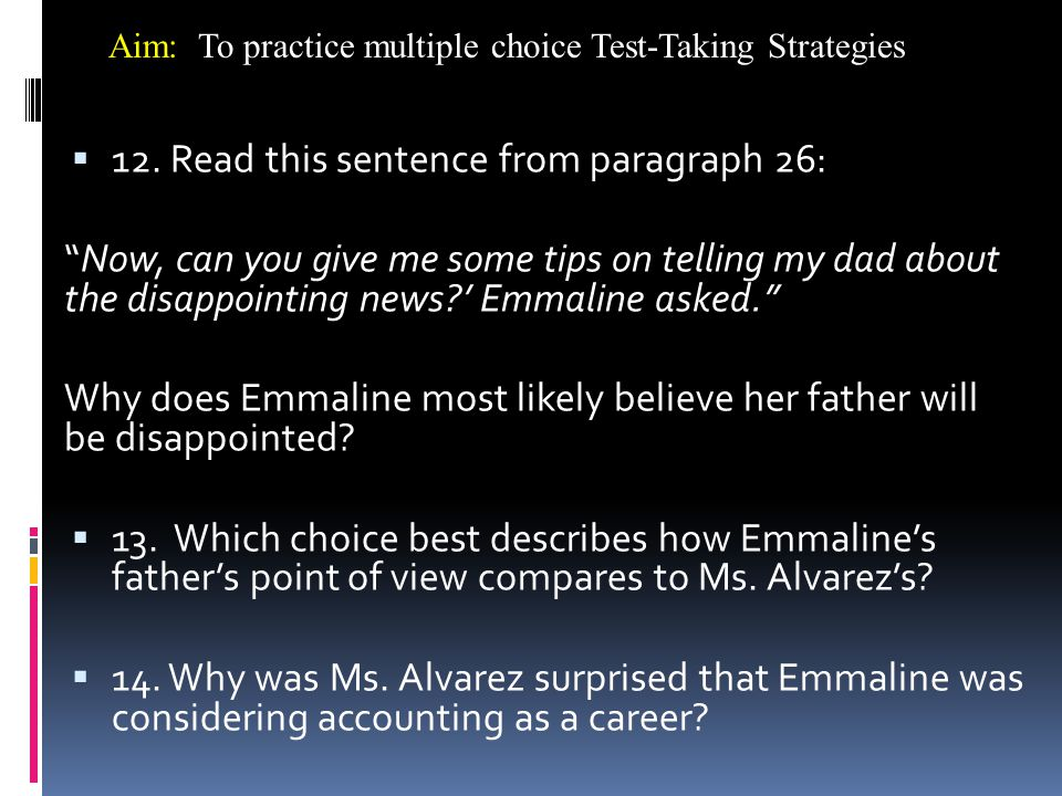 """ 12. Read this sentence from paragraph 26: """"Now, can you give me some tips on telling my dad about the disappointing news?' Emmaline asked."""" Why does"""