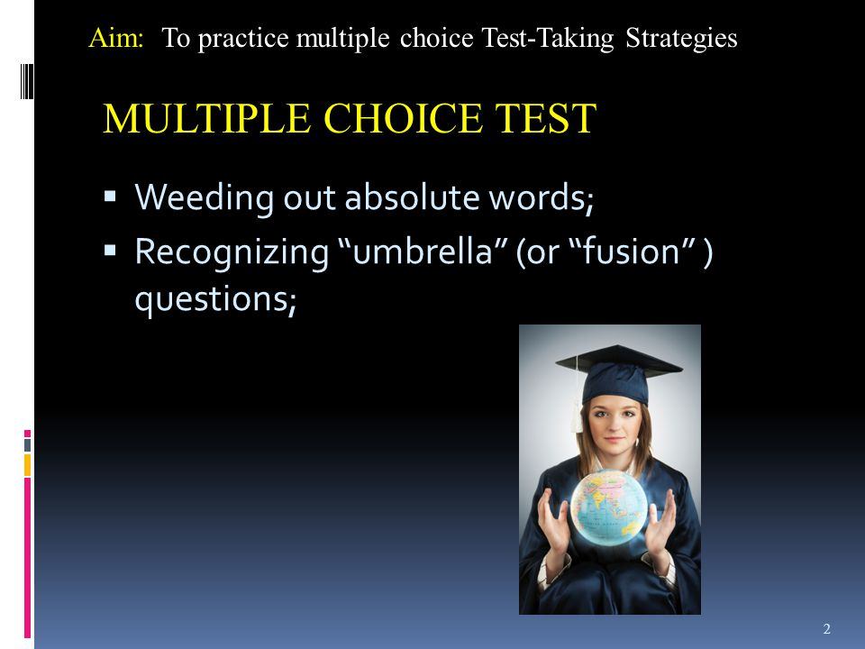  Weeding out absolute words;  Recognizing umbrella (or fusion ) questions; 2 Aim: To practice multiple choice Test-Taking Strategies MULTIPLE CHOICE TEST