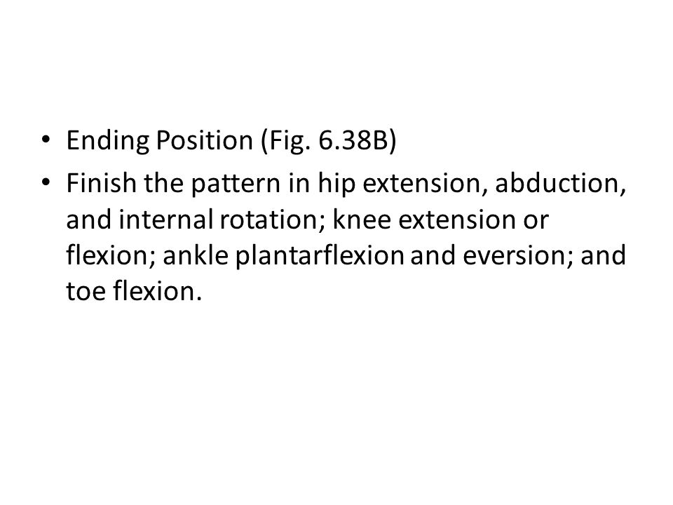 Ending Position (Fig. 6.38B) Finish the pattern in hip extension, abduction, and internal rotation; knee extension or flexion; ankle plantarflexion an