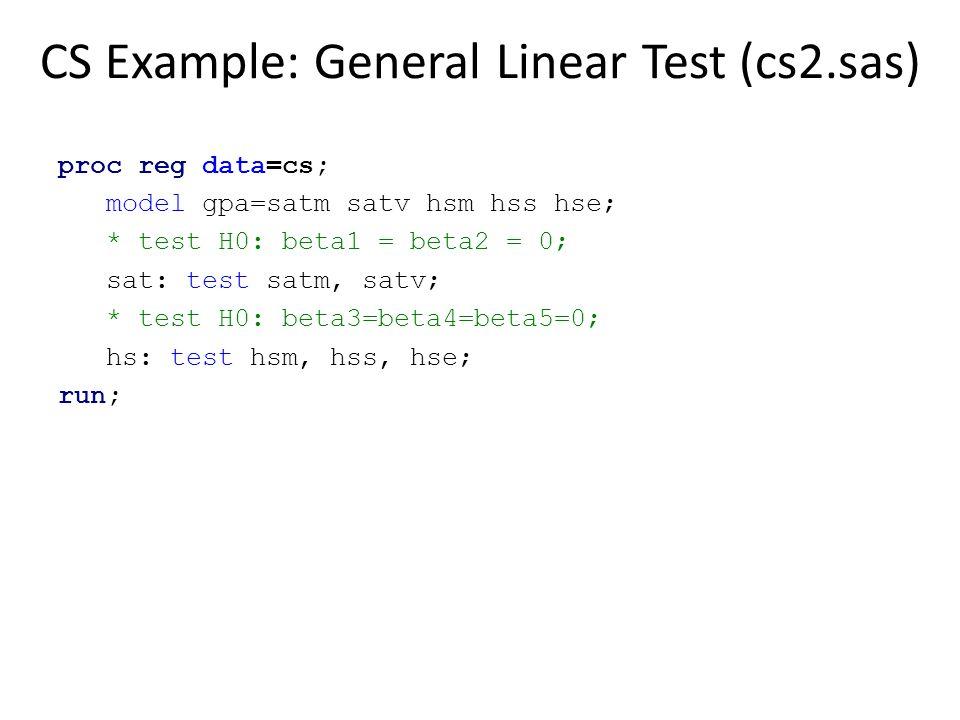 CS Example: General Linear Test (cs2.sas) proc reg data=cs; model gpa=satm satv hsm hss hse; * test H0: beta1 = beta2 = 0; sat: test satm, satv; * tes