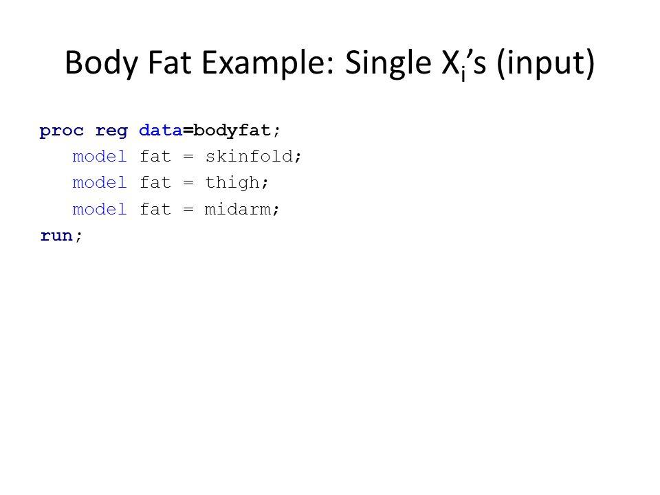 Body Fat Example: Single X i 's (input) proc reg data=bodyfat; model fat = skinfold; model fat = thigh; model fat = midarm; run;