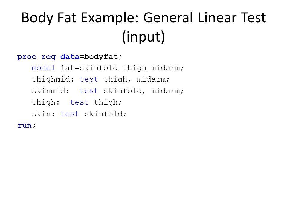 Body Fat Example: General Linear Test (input) proc reg data=bodyfat; model fat=skinfold thigh midarm; thighmid: test thigh, midarm; skinmid: test skin
