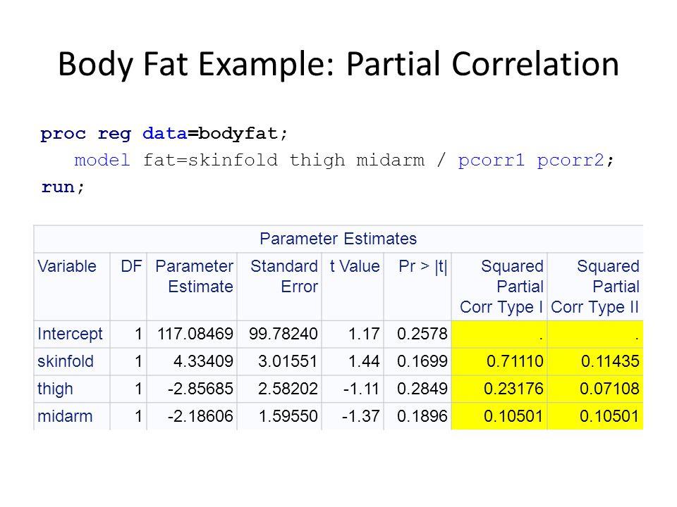 Body Fat Example: Partial Correlation proc reg data=bodyfat; model fat=skinfold thigh midarm / pcorr1 pcorr2; run; Parameter Estimates VariableDFParam