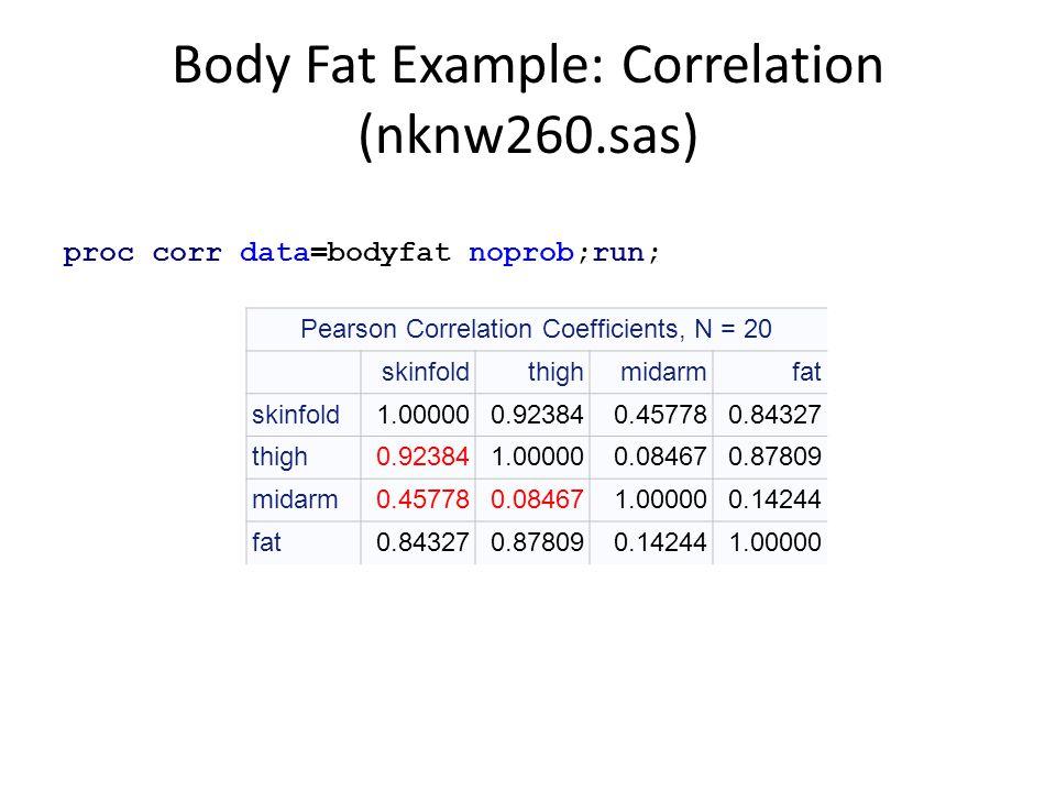 Body Fat Example: Correlation (nknw260.sas) proc corr data=bodyfat noprob;run; Pearson Correlation Coefficients, N = 20 skinfoldthighmidarmfat skinfol