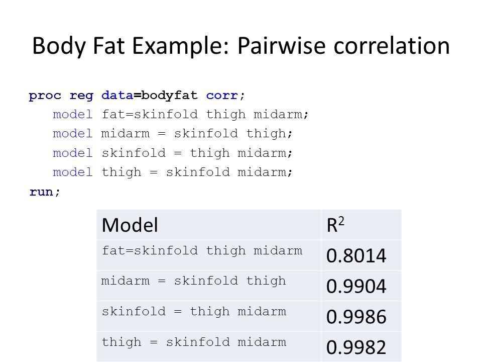 Body Fat Example: Pairwise correlation proc reg data=bodyfat corr; model fat=skinfold thigh midarm; model midarm = skinfold thigh; model skinfold = th