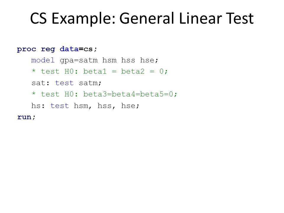 CS Example: General Linear Test proc reg data=cs; model gpa=satm hsm hss hse; * test H0: beta1 = beta2 = 0; sat: test satm; * test H0: beta3=beta4=bet