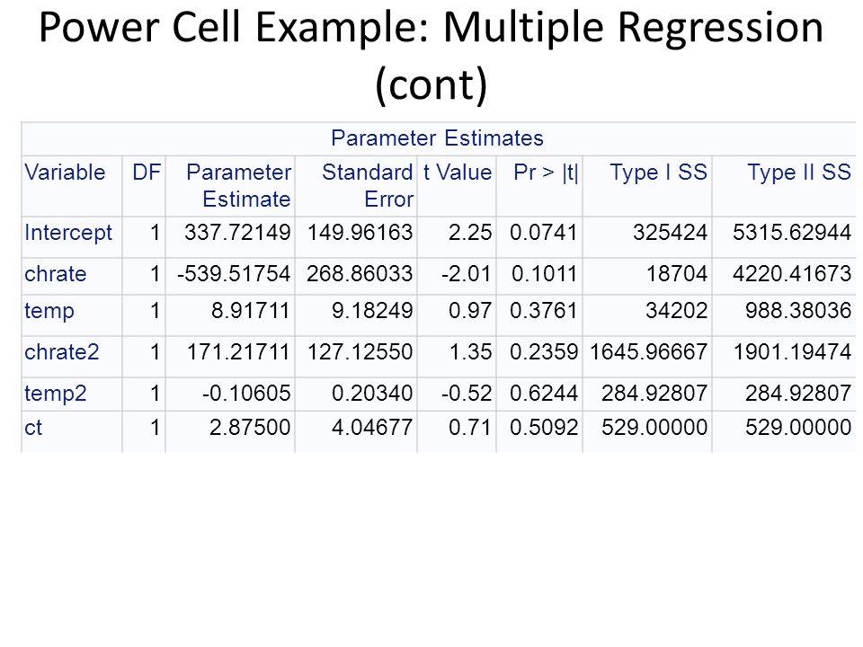 Power Cell Example: Multiple Regression (cont) Parameter Estimates VariableDFParameter Estimate Standard Error t ValuePr > |t|Type I SSType II SS Inte