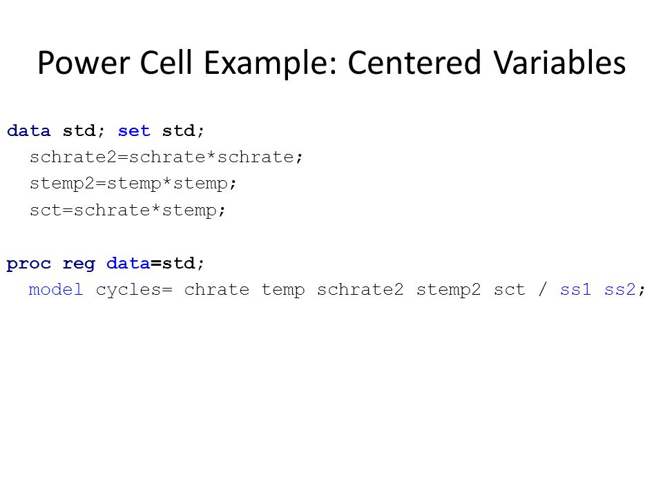 Power Cell Example: Centered Variables data std; set std; schrate2=schrate*schrate; stemp2=stemp*stemp; sct=schrate*stemp; proc reg data=std; model cy