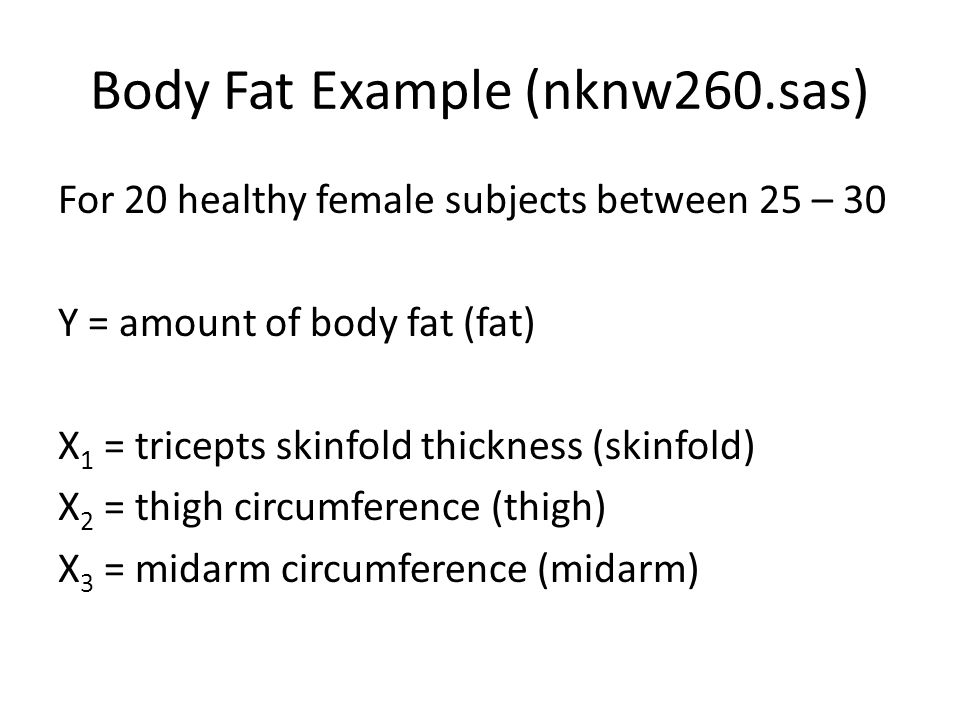 Body Fat Example (nknw260.sas) For 20 healthy female subjects between 25 – 30 Y = amount of body fat (fat) X 1 = tricepts skinfold thickness (skinfold