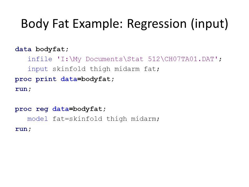 Body Fat Example: Regression (input) data bodyfat; infile 'I:\My Documents\Stat 512\CH07TA01.DAT'; input skinfold thigh midarm fat; proc print data=bo