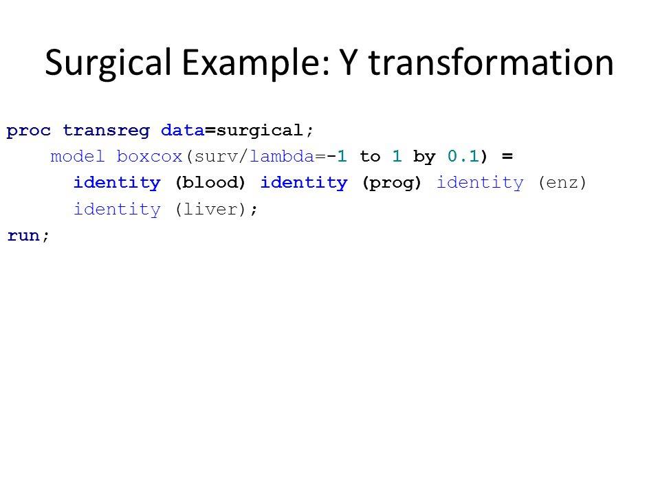 Surgical Example: Y transformation proc transreg data=surgical; model boxcox(surv/lambda=-1 to 1 by 0.1) = identity (blood) identity (prog) identity (