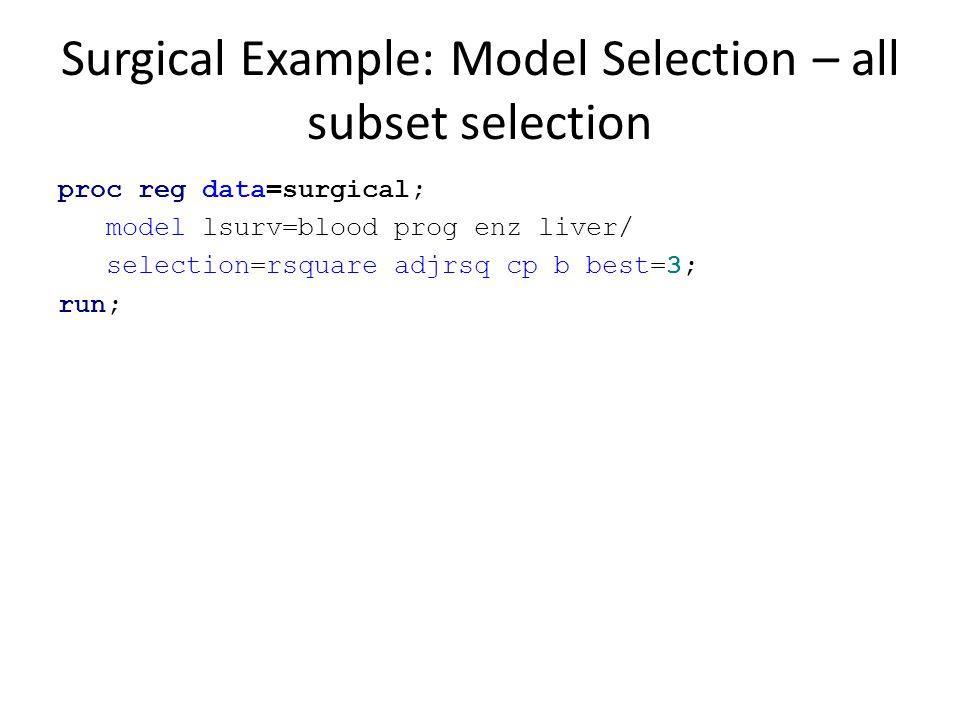 Surgical Example: Model Selection – all subset selection proc reg data=surgical; model lsurv=blood prog enz liver/ selection=rsquare adjrsq cp b best=