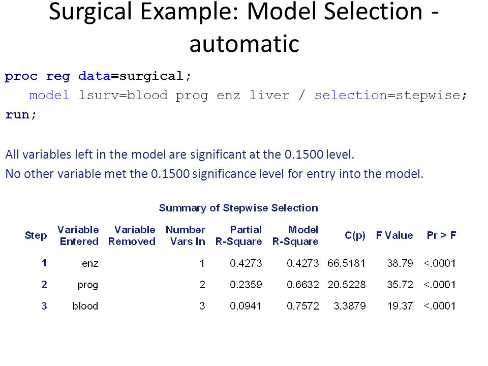 Surgical Example: Model Selection - automatic proc reg data=surgical; model lsurv=blood prog enz liver / selection=stepwise; run; All variables left i