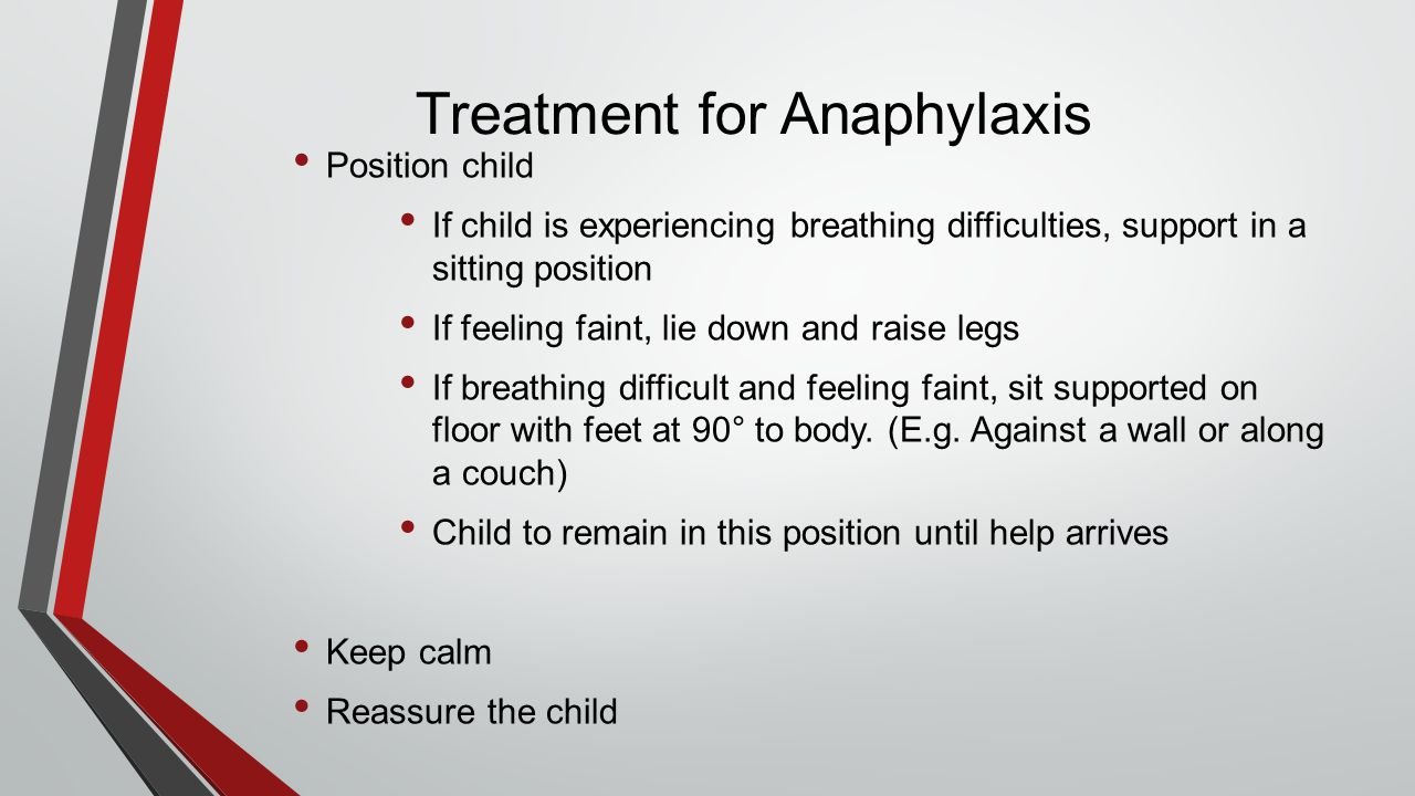 Treatment for Anaphylaxis Position child If child is experiencing breathing difficulties, support in a sitting position If feeling faint, lie down and