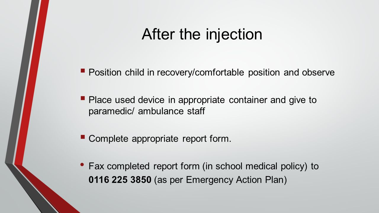 After the injection  Position child in recovery/comfortable position and observe  Place used device in appropriate container and give to paramedic/