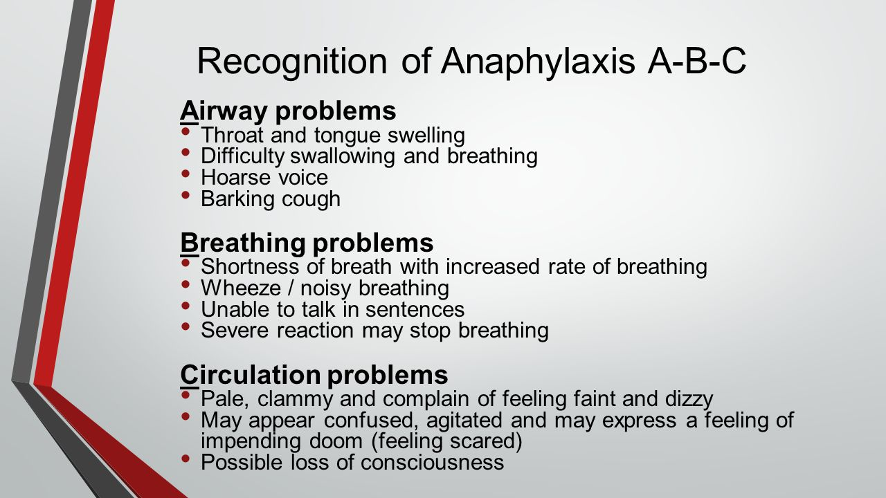 Recognition of Anaphylaxis A-B-C Airway problems Throat and tongue swelling Difficulty swallowing and breathing Hoarse voice Barking cough Breathing p