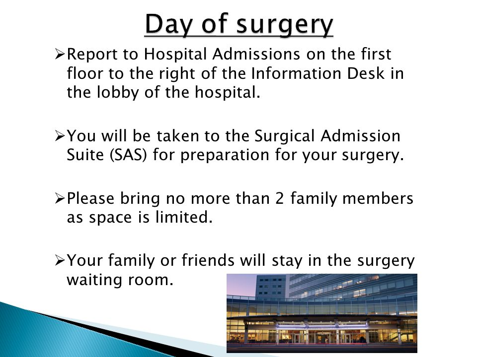  Report to Hospital Admissions on the first floor to the right of the Information Desk in the lobby of the hospital.  You will be taken to the Surgi