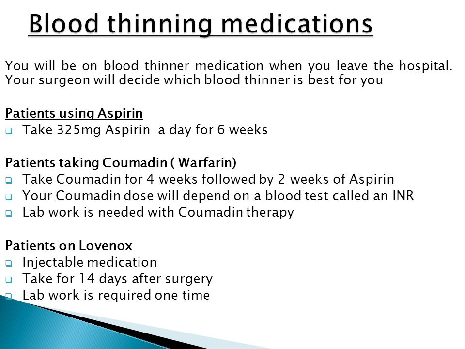 You will be on blood thinner medication when you leave the hospital. Your surgeon will decide which blood thinner is best for you Patients using Aspir