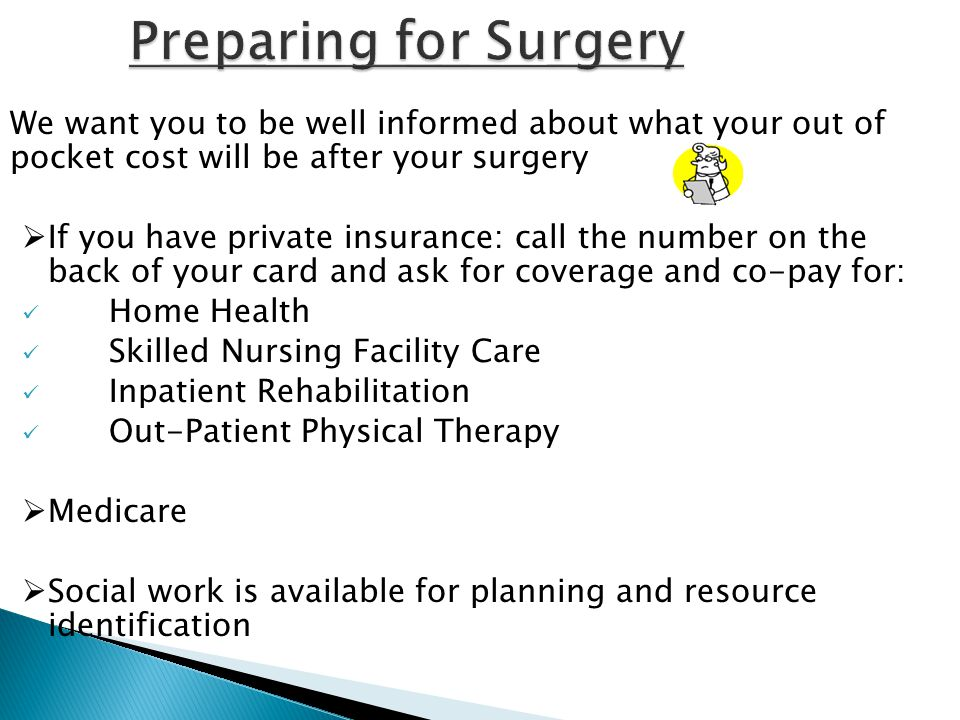 We want you to be well informed about what your out of pocket cost will be after your surgery  If you have private insurance: call the number on the