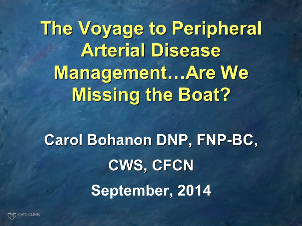 The Voyage to Peripheral Arterial Disease Management…Are We Missing the Boat? Carol Bohanon DNP, FNP-BC, CWS, CFCN September, 2014