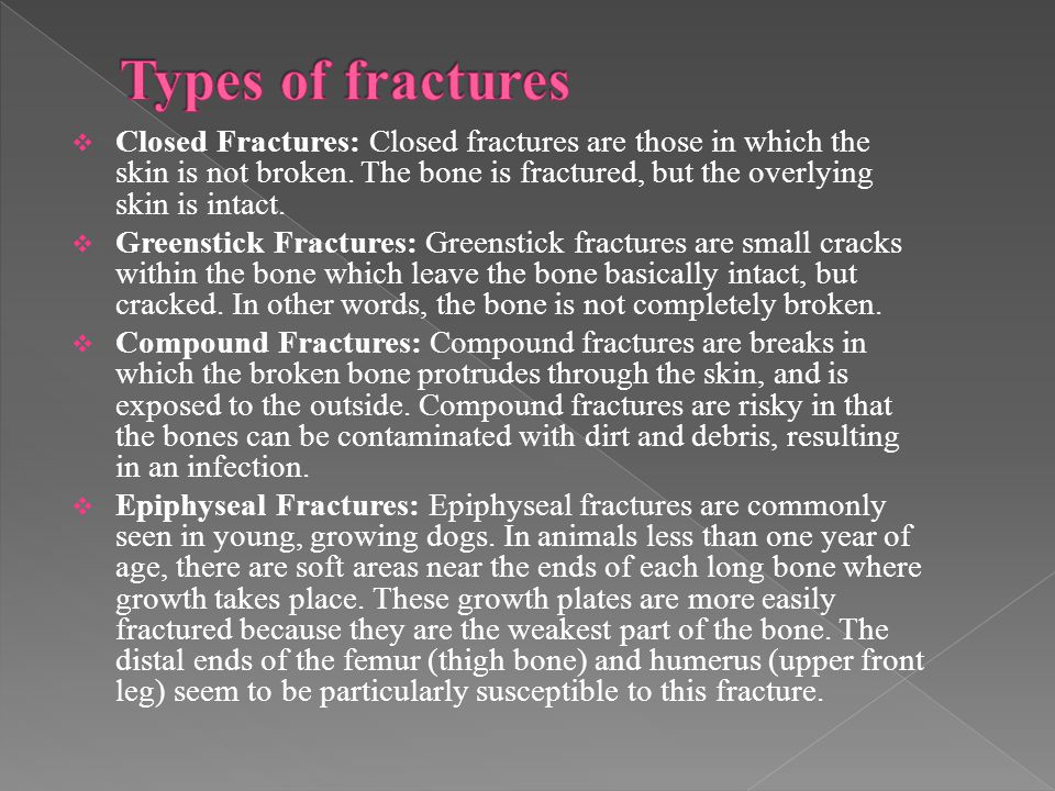  Closed Fractures: Closed fractures are those in which the skin is not broken. The bone is fractured, but the overlying skin is intact.  Greenstick