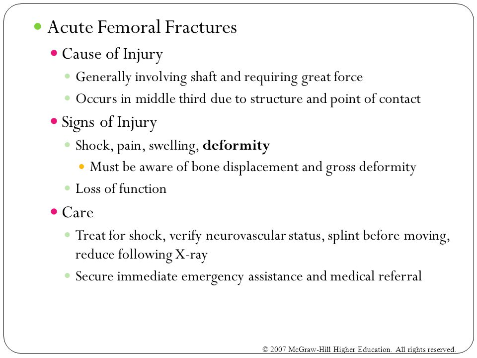 Acute Femoral Fractures Cause of Injury Generally involving shaft and requiring great force Occurs in middle third due to structure and point of contact Signs of Injury Shock, pain, swelling, deformity Must be aware of bone displacement and gross deformity Loss of function Care Treat for shock, verify neurovascular status, splint before moving, reduce following X-ray Secure immediate emergency assistance and medical referral