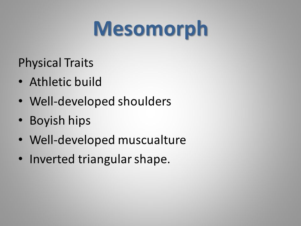 Mesomorph Physical Traits Athletic build Well-developed shoulders Boyish hips Well-developed muscualture Inverted triangular shape.
