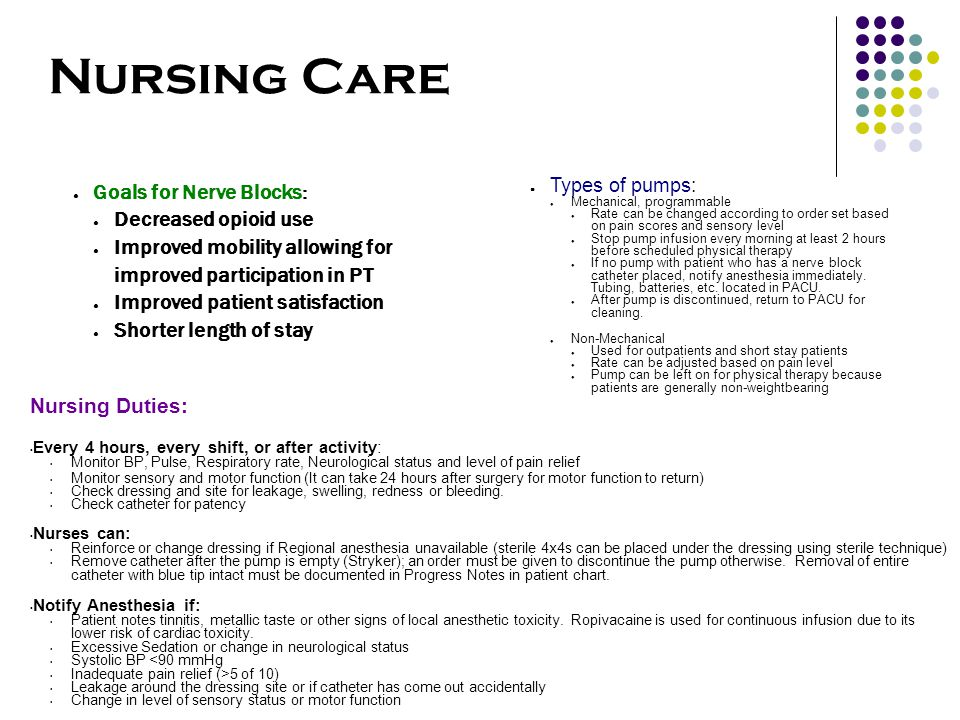 Nursing Care ● Goals for Nerve Blocks: ● Decreased opioid use ● Improved mobility allowing for improved participation in PT ● Improved patient satisfaction ● Shorter length of stay ● Types of pumps: ● Mechanical, programmable ● Rate can be changed according to order set based on pain scores and sensory level ● Stop pump infusion every morning at least 2 hours before scheduled physical therapy ● If no pump with patient who has a nerve block catheter placed, notify anesthesia immediately.
