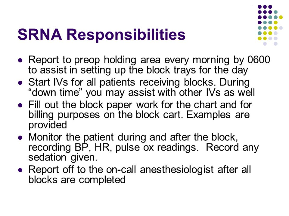 SRNA Responsibilities Report to preop holding area every morning by 0600 to assist in setting up the block trays for the day Start IVs for all patients receiving blocks.