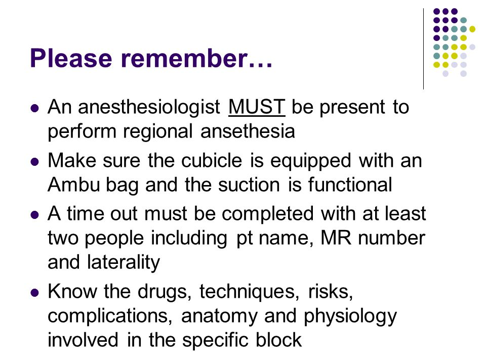 Please remember… An anesthesiologist MUST be present to perform regional ansethesia Make sure the cubicle is equipped with an Ambu bag and the suction is functional A time out must be completed with at least two people including pt name, MR number and laterality Know the drugs, techniques, risks, complications, anatomy and physiology involved in the specific block