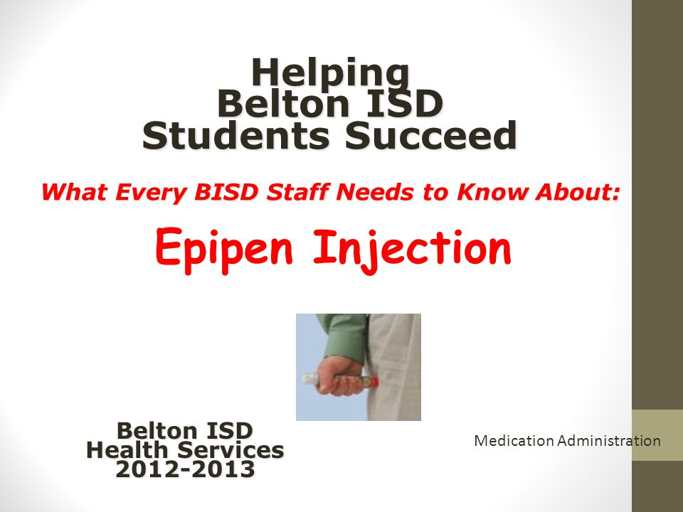Helping Belton ISD Students Succeed What Every BISD Staff Needs to Know About: Helping Belton ISD Students Succeed What Every BISD Staff Needs to Know About: Belton ISD Health Services 2012-2013 Medication Administration Epipen Injection