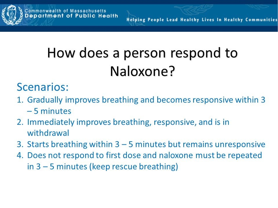 How does a person respond to Naloxone? Scenarios: 1.Gradually improves breathing and becomes responsive within 3 – 5 minutes 2.Immediately improves br