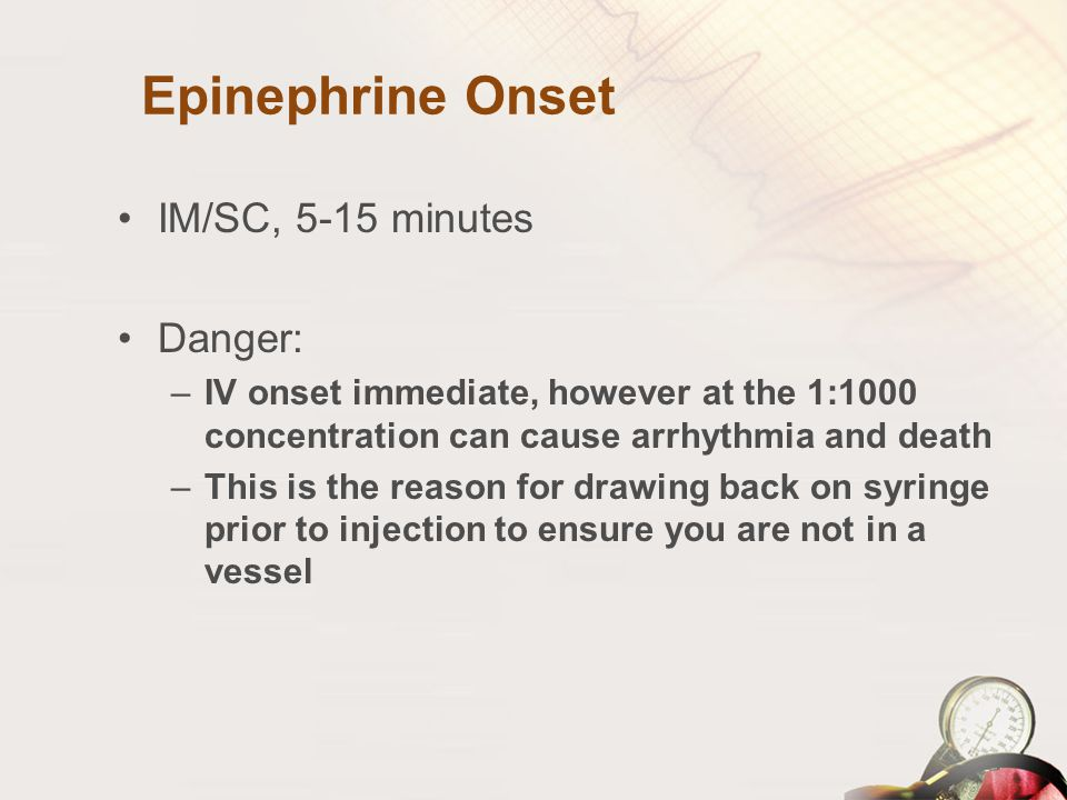 Epinephrine Onset IM/SC, 5-15 minutes Danger: –IV onset immediate, however at the 1:1000 concentration can cause arrhythmia and death –This is the rea