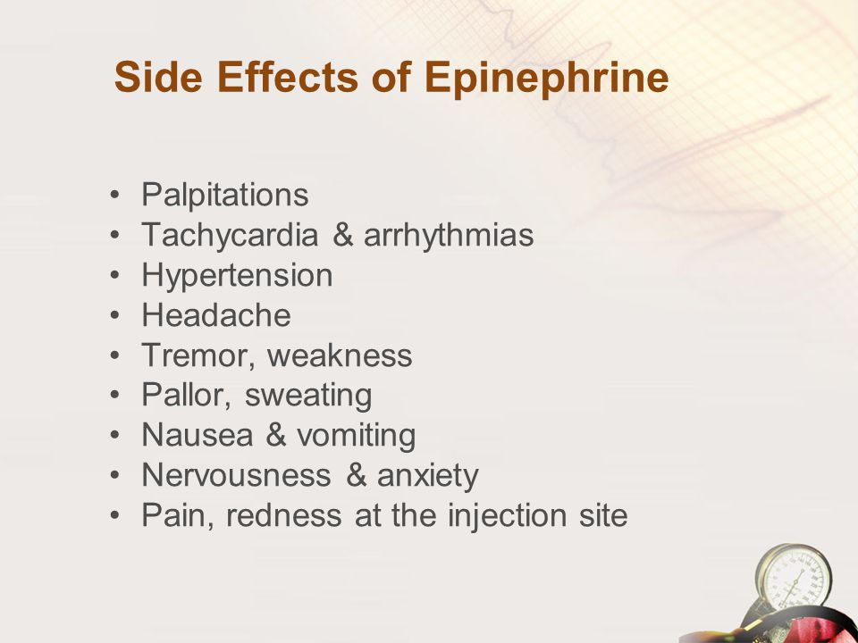 Side Effects of Epinephrine Palpitations Tachycardia & arrhythmias Hypertension Headache Tremor, weakness Pallor, sweating Nausea & vomiting Nervousne